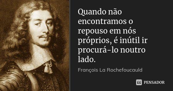 Quando não encontramos o repouso em nós próprios, é inútil ir procurá-lo noutro lado.... Frase de François La Rochefoucauld.
