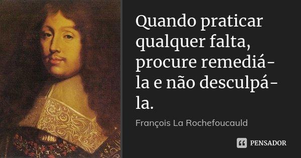 Quando praticar qualquer falta, procure remediá-la e não desculpá-la.... Frase de François La Rochefoucauld.