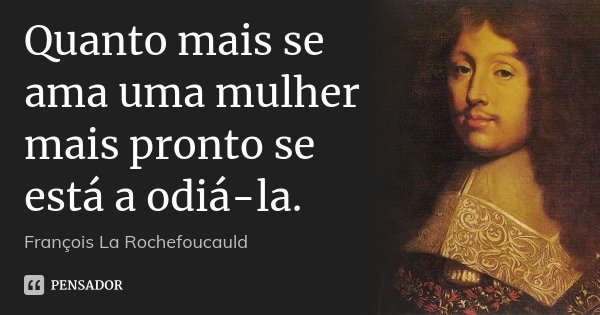 Quanto mais se ama uma mulher mais pronto se está a odiá-la.... Frase de François La Rochefoucauld.