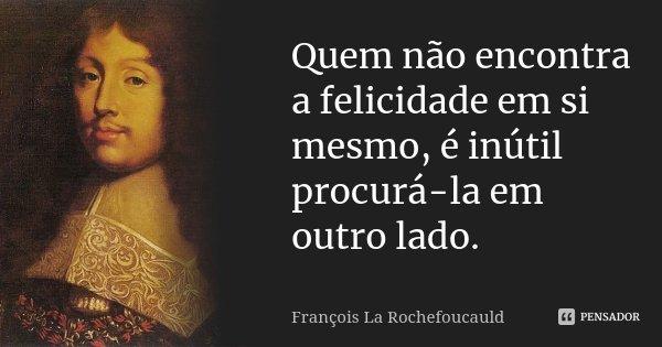 Quem não encontra a felicidade em si mesmo, é inútil procurá-la em outro lado.... Frase de François La Rochefoucauld.