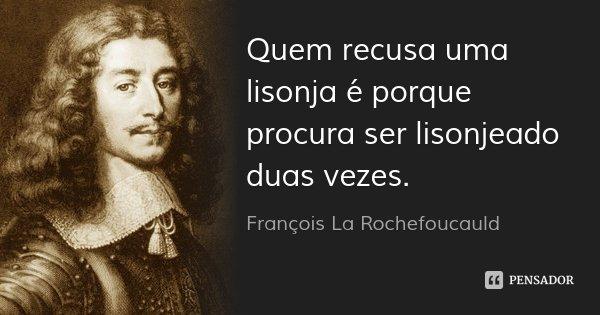 Quem recusa uma lisonja é porque procura ser lisonjeado duas vezes.... Frase de François La Rochefoucauld.
