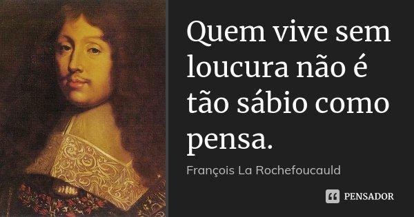 Quem vive sem loucura não é tão sábio como pensa.... Frase de François La Rochefoucauld.