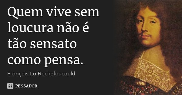 Quem vive sem loucura não é tão sensato como pensa.... Frase de François La Rochefoucauld.