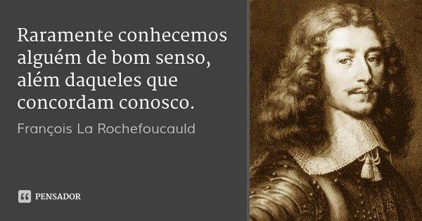 Raramente conhecemos alguém de bom senso, além daqueles que concordam conosco.... Frase de François La Rochefoucauld.