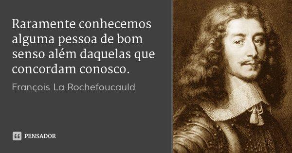 Raramente conhecemos alguma pessoa de bom senso além daquelas que concordam conosco.... Frase de François La Rochefoucauld.