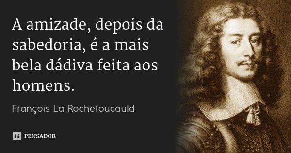 A amizade, depois da sabedoria, é a mais bela dádiva feita aos homens.... Frase de François La Rochefoucauld.