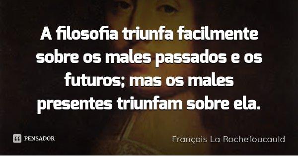 A filosofia triunfa facilmente sobre os males passados e os futuros; mas os males presentes triunfam sobre ela.... Frase de François La Rochefoucauld.