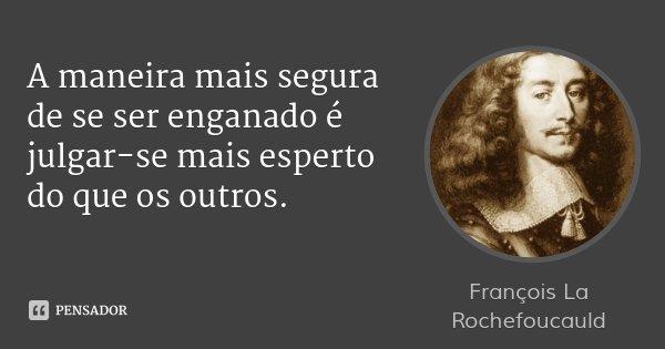 A maneira mais segura de se ser enganado é julgar-se mais esperto do que os outros.... Frase de François La Rochefoucauld.