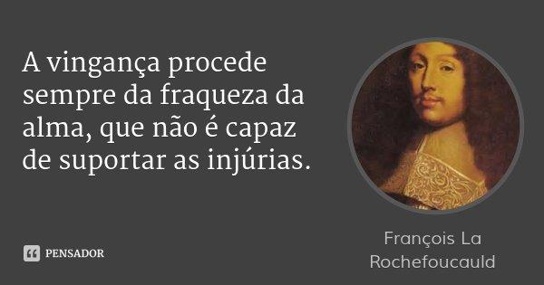 A vingança procede sempre da fraqueza da alma, que não é capaz de suportar as injúrias.... Frase de François La Rochefoucauld.