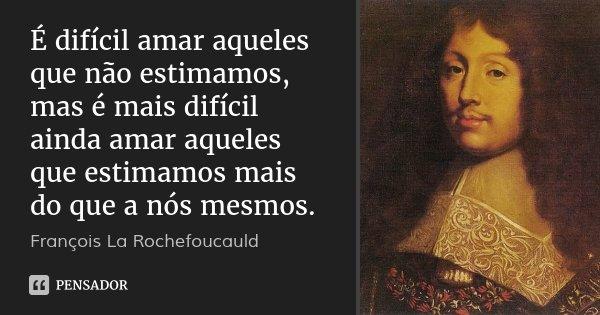 É difícil amar aqueles que não estimamos, mas é mais difícil ainda amar aqueles que estimamos mais do que a nós mesmos.... Frase de François La Rochefoucauld.