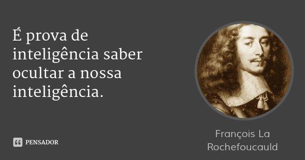 É prova de inteligência saber ocultar a nossa inteligência.... Frase de François La Rochefoucauld.
