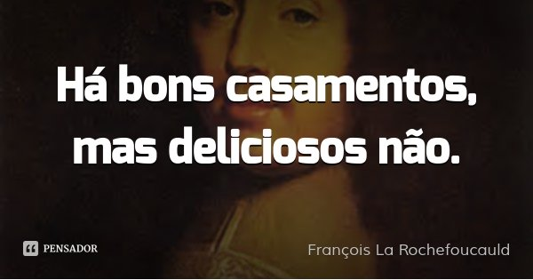 Há bons casamentos, mas deliciosos não.... Frase de François La Rochefoucauld.