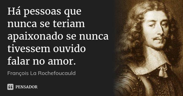 Há pessoas que nunca se teriam apaixonado se nunca tivessem ouvido falar no amor.... Frase de François La Rochefoucauld.