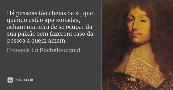 Há pessoas tão cheias de si, que quando estão apaixonadas, acham maneira de se ocupar da sua paixão sem fazerem caso da pessoa a quem amam.... Frase de François La Rochefoucauld.