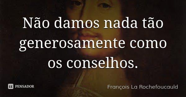 Não damos nada tão generosamente como os conselhos.... Frase de François La Rochefoucauld.