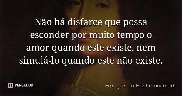 Não há disfarce que possa esconder por muito tempo o amor quando este existe, nem simulá-lo quando este não existe.... Frase de François La Rochefoucauld.