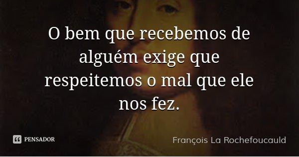 O bem que recebemos de alguém exige que respeitemos o mal que ele nos fez.... Frase de François La Rochefoucauld.