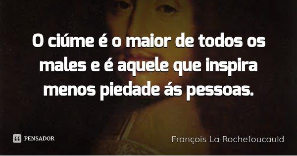 O ciúme é o maior de todos os males e é aquele que inspira menos piedade ás pessoas.... Frase de François La Rochefoucauld.