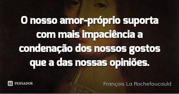 O nosso amor-próprio suporta com mais impaciência a condenação dos nossos gostos que a das nossas opiniões.... Frase de François La Rochefoucauld.