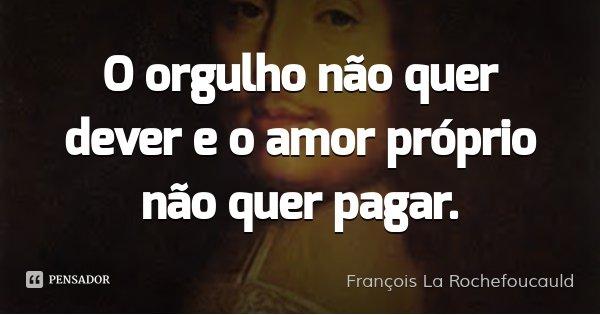 O orgulho não quer dever e o amor próprio não quer pagar.... Frase de François La Rochefoucauld.