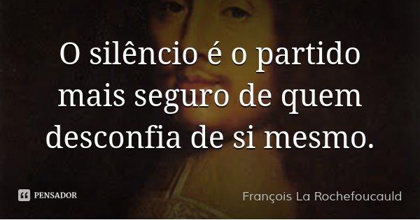 O silêncio é o partido mais seguro de quem desconfia de si mesmo.... Frase de François La Rochefoucauld.