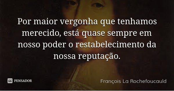 Por maior vergonha que tenhamos merecido, está quase sempre em nosso poder o restabelecimento da nossa reputação.... Frase de François La Rochefoucauld.
