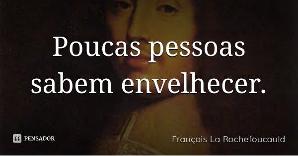 Poucas pessoas sabem envelhecer.... Frase de François La Rochefoucauld.