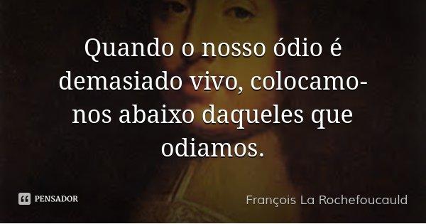 Quando o nosso ódio é demasiado vivo, colocamo-nos abaixo daqueles que odiamos.... Frase de François La Rochefoucauld.