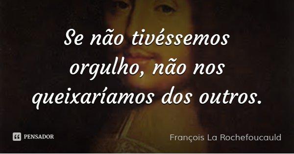 Se não tivéssemos orgulho, não nos queixaríamos dos outros.... Frase de François La Rochefoucauld.