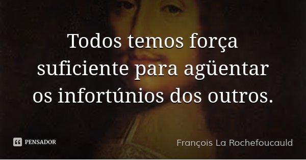 Todos temos força suficiente para agüentar os infortúnios dos outros.... Frase de François La Rochefoucauld.