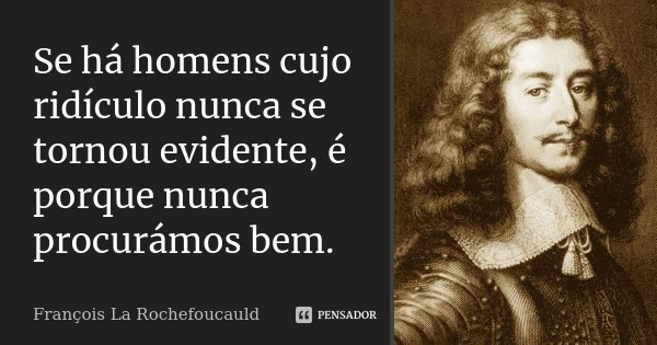 Se há homens cujo ridículo nunca se tornou evidente, é porque nunca procurámos bem.... Frase de François La Rochefoucauld.