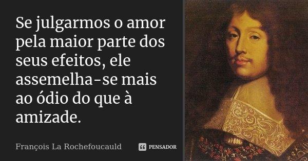 Se julgarmos o amor pela maior parte dos seus efeitos, ele assemelha-se mais ao ódio do que à amizade.... Frase de François La Rochefoucauld.