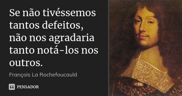 Se não tivéssemos tantos defeitos, não nos agradaria tanto notá-los nos outros.... Frase de François La Rochefoucauld.