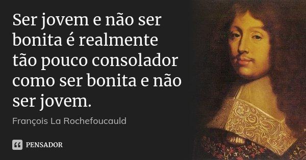 Ser jovem e não ser bonita é realmente tão pouco consolador como ser bonita e não ser jovem.... Frase de François La Rochefoucauld.