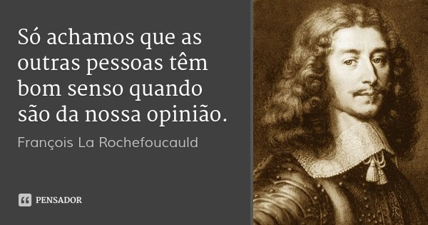 Só achamos que as outras pessoas têm bom senso quando são da nossa opinião.... Frase de François La Rochefoucauld.