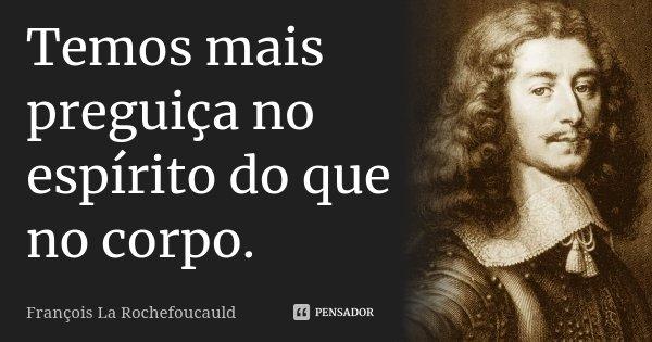 Temos mais preguiça no espírito do que no corpo.... Frase de François La Rochefoucauld.