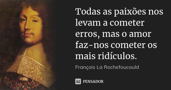 Todas as paixões nos levam a cometer erros, mas o amor faz-nos cometer os mais ridículos.... Frase de François La Rochefoucauld.