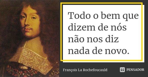 Todo o bem que dizem de nós não nos diz nada de novo.... Frase de François La Rochefoucauld.