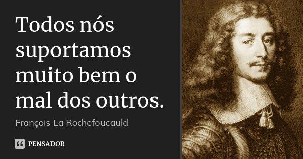 Todos nós suportamos muito bem o mal dos outros.... Frase de François La Rochefoucauld.