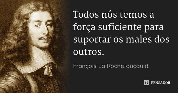 Todos nós temos a força suficiente para suportar os males dos outros.... Frase de François La Rochefoucauld.