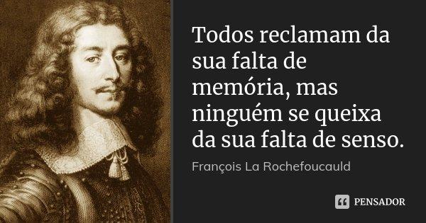 Todos reclamam da sua falta de memória, mas ninguém se queixa da sua falta de senso.... Frase de François La Rochefoucauld.