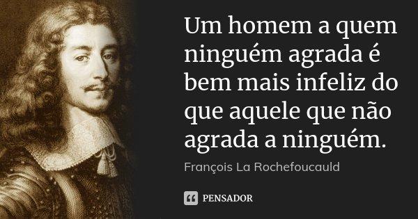 Um homem a quem ninguém agrada é bem mais infeliz do que aquele que não agrada a ninguém.... Frase de François La Rochefoucauld.