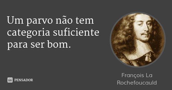 Um parvo não tem categoria suficiente para ser bom.... Frase de François La Rochefoucauld.