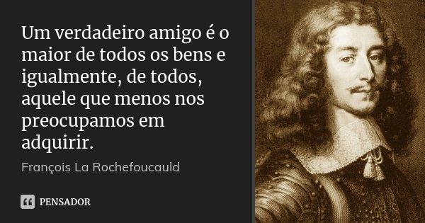Um verdadeiro amigo é o maior de todos os bens e igualmente, de todos, aquele que menos nos preocupamos em adquirir.... Frase de François La Rochefoucauld.