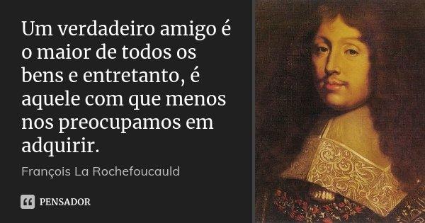 Um verdadeiro amigo é o maior de todos os bens e entretanto, é aquele com que menos nos preocupamos em adquirir.... Frase de François La Rochefoucauld.