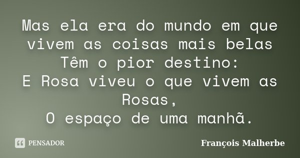 Mas ela era do mundo em que vivem as coisas mais belas / Têm o pior destino: / E Rosa viveu o que vivem as Rosas, / O espaço de uma manhã.... Frase de François Malherbe.