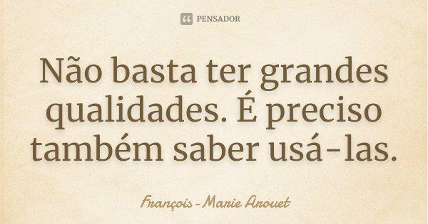 Não basta ter grandes qualidades. É preciso também saber usá-las.... Frase de François-Marie Arouet.