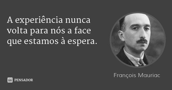 A experiência nunca volta para nós a face que estamos à espera.... Frase de François Mauriac.