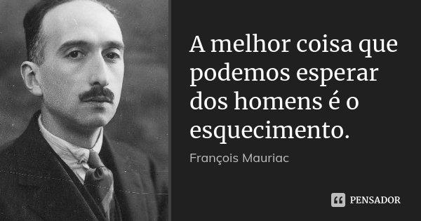 A melhor coisa que podemos esperar dos homens é o esquecimento.... Frase de François Mauriac.