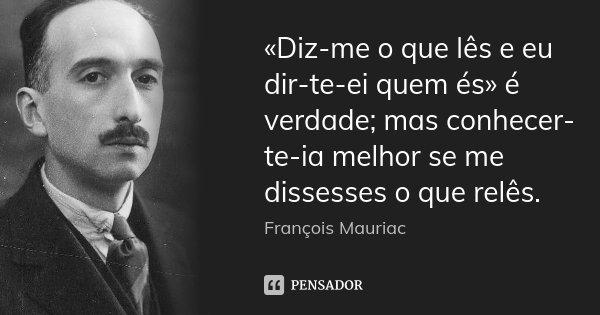 «Diz-me o que lês e eu dir-te-ei quem és» é verdade; mas conhecer-te-ia melhor se me dissesses o que relês.... Frase de François Mauriac.